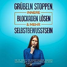 Grübeln stoppen, innere Blockaden lösen & mehr Selbstbewusstsein: Wie Sie Schritt für Schritt negative Gedanken loswerden,...