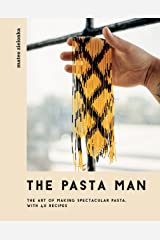 The Pasta Man: The Art of Making Spectacular Pasta – with 40 Recipes Kindle Edition