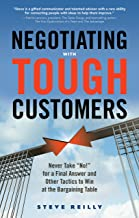 """Negotiating with Tough Customers: Never Take """"No!"""" for a Final Answer and Other Tactics to Win at the Bargaining Table"""
