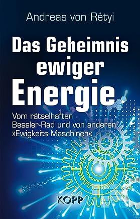 Das Geheimnis ewiger Energie: Vom rätselhaften Bessler-Rad und von anderen »Ewigkeits-Maschinen« (German Edition)