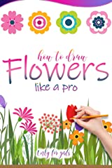 HOW TO DRAW FLOWERS LIKE A PRO ONLY FOR GIRLS: The little library of how to make cute flowers step by step being a beginner Kindle Edition