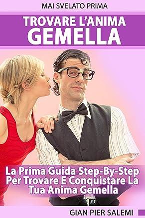 Trovare L'Anima Gemella – La Prima Guida Step-By-Step Per Trovare E Conquistare La Tua Anima Gemella: Come Trovare Una Fidanzata o Un Fidanzato