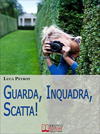 Guarda, Inquadra, Scatta! Guida Creativa alla Fotografia Digitale. (Ebook italiano - Anteprima Gratis): Guida Creativa alla Fotografia Digitale