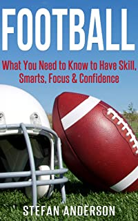 Football: What You Need to Know to Have Skill, Smarts, Focus & Confidence (Fantasy Football, Strength Training, Rugby, Mindset, Mental Toughness, Self-Discipline, Grit)