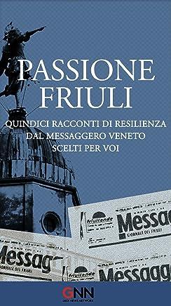 Passione Friuli: Quindici racconti di resilienza. Dal Messaggero Veneto. Scelti per voi