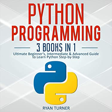Python Programming: 3 Books in 1: Ultimate Beginner's, Intermediate & Advanced Guide to Learn Python Step-by-Step