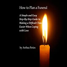 How to Plan a Funeral: A Simple and Easy Step-By-Step Guide to Making a Difficult Time Easier When Coping with Loss