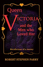 QUEEN VICTORIA and the Men who Loved Her: Recollections of a Journey
