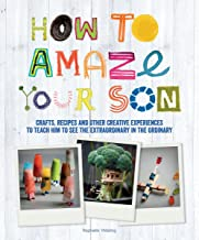 How to Amaze Your Son: Crafts, Recipes and Other Creative Experiences to Teach Him to See the Extraordinary in the Ordinary