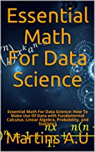 Essential Math For Data Science: Essential Math For Data Science: How To Make Use Of  Data with Fundamental Calculus, Linear Algebra, Probability, and Statistics (English Edition)