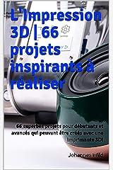 L'Impression 3D   66 projets inspirants à réaliser: 66 superbes projets pour débutants et avancés qui peuvent être créés avec une imprimante 3D! (French Edition) Kindle Edition