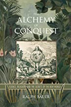 The Alchemy of Conquest: Science, Religion, and the Secrets of the New World (Writing the Early Americas)