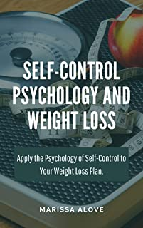 Self-Control Psychology and Weight Loss: Apply the Psychology of Self-Control to Your Weight Loss Plan.