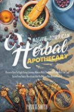 NATIVE AMERICAN HERBAL APOTHECARY: Discover How To Fight Every Common Ailment With The Natural Remedies You Can Learn From...