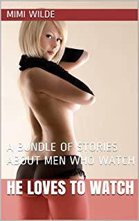 HE LOVES TO WATCH: A BUNDLE OF STORIES ABOUT MEN WHO WATCH