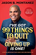 I've Got 99 Things to Quit And Giving UP is ONE!: A Practical Guide On What to Quit & How to Start Living Your Best Life
