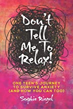 Don't Tell Me to Relax!: One Teen's Journey to Survive Anxiety and How You Can Too