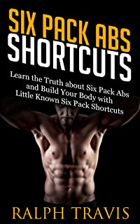Six Pack Abs Shortcuts: Learn the Truth about Six Pack Abs and Build Your Body with Little Known Six Pack Shortcuts