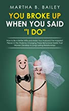 """You Broke Up When You Said """"I Do"""": How to Be A Better Wife and Make Your Husband The Happiest Person In the World by Changing These Behavioral Habits That Women Develop In Long-Lasting Relationships"""