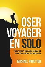 Livres Oser Voyager en Solo: Comment franchir le pas et vivre l'aventure de votre vie PDF