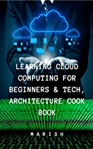 LEARN CLOUD COMPUTING FOR BEGINNERS & TECHNOLOGY ,ARCHITECTURE COOK BOOK: Understanding the Cloud computing from basics.