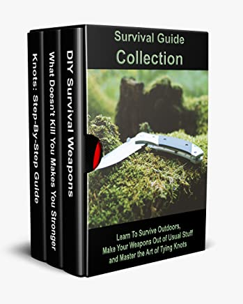 Survival Guide Collection: Learn To Survive Outdoors, Make Your Weapons Out of Usual Stuff and Master the Art of Tying Knots (English Edition)
