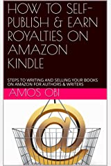 HOW TO SELF- PUBLISH & EARN ROYALTIES ON AMAZON KINDLE : STEPS TO WRITING AND SELLING YOUR BOOKS ON AMAZON FOR AUTHORS & WRITERS Kindle Edition
