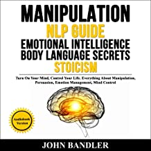 Manipulation - NLP Guide - Emotional Intelligence - Body Language Secrets - Stoicism: Turn on Your Mind, Control Your Life. Everything About Manipulation, Persuasion, Emotion Management, Mind Control