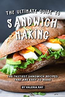 The Ultimate Guide to Sandwich Making: The Tastiest Sandwich Recipes That Are Easy to Make