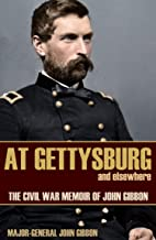 At Gettysburg and Elsewhere (Expanded, Annotated): The Civil War Memoir of John Gibbon
