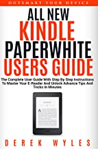 ALL NEW KINDLE PAPERWHITE USERS GUIDE: THE COMPLETE 2019 EDITION: The Ultimate Manual With Step By Step Instructions To Master Your E-Reader and Unlock Advance Tips and Tricks In Minutes