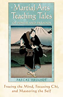 Martial Arts Teaching Tales of Power and Paradox: Freeing the Mind, Focusing Chi, and Mastering the Self