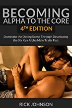 Dating:Becoming Alpha To The Core 4th Edition - Dominate the Dating Scene Through Developing the Six Key Alpha Male Traits...