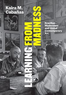 Learning from Madness: Brazilian Modernism and Global Contemporary Art