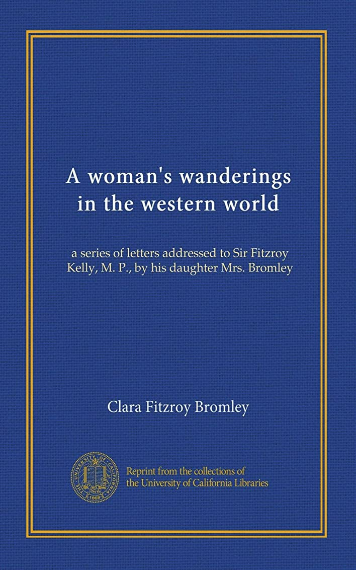 ファイアル願う不十分A woman's wanderings in the western world: a series of letters addressed to Sir Fitzroy Kelly, M. P., by his daughter Mrs. Bromley