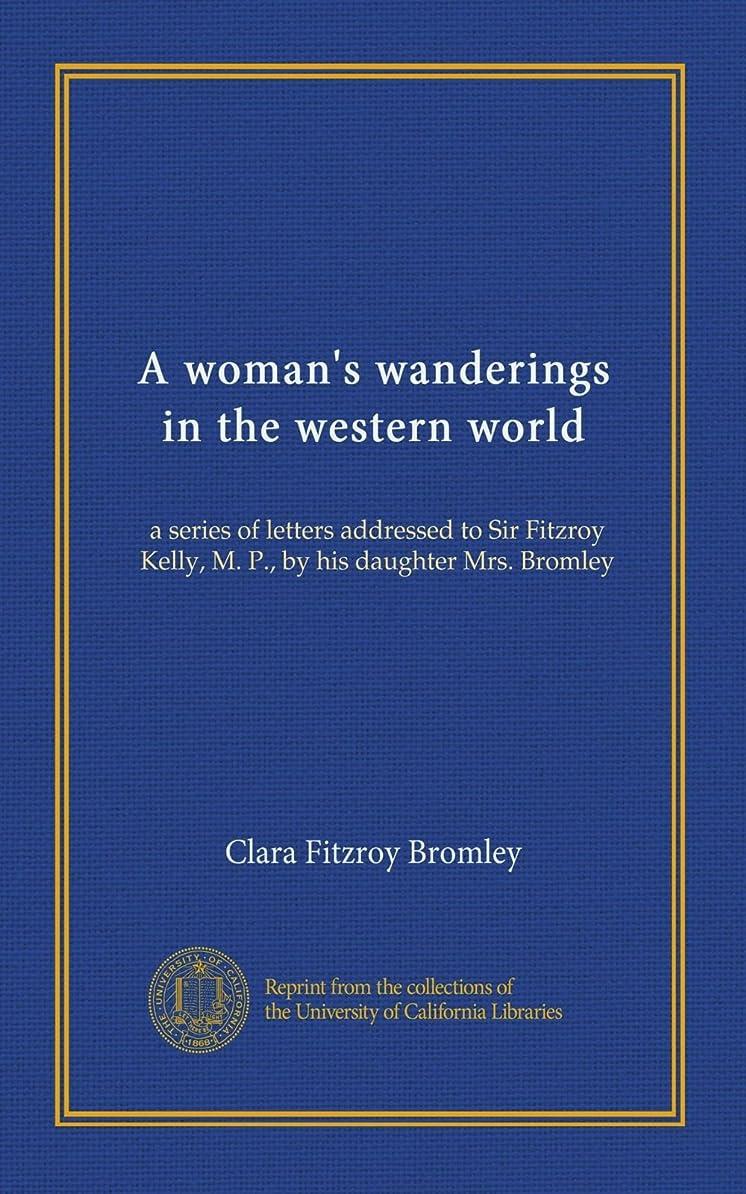 攻撃的船発生A woman's wanderings in the western world: a series of letters addressed to Sir Fitzroy Kelly, M. P., by his daughter Mrs. Bromley