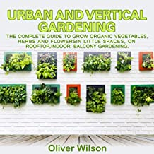 Urban and Vertical Gardening: The Complete Guide to Grow Organic Vegetables, Herbs and Flowers in Little Spaces, on Rooftop, Indoor, Balcony Gardening