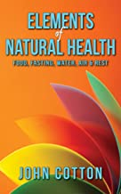 Elements of Natural Health: Food, Fasting, Water, Air & Rest