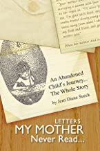 Letters My Mother Never Read...: An Abandoned Child's Journey...The Whole Story