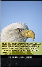 """RÊVE & RÉALITÉS D'UN TERRAIN ARIDE (L'Amerique est au Coeur du Débat africain) or DREAM & REALITIES OF AN ARID LAND (Concretization) """"The America is at ... of the African debat""""  (French Edition)"""