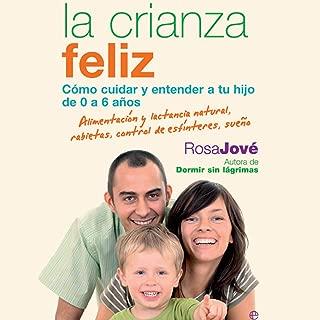 La Crianza Feliz (Narración en Castellano) [Happy Parenting]: Cómo Cuidar y Entender a Tu Hijo de 0 a 6 Años [How to Care for and Understand Your Child from 0 to 6 Years]