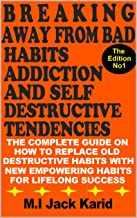 Breaking Away From Bad Habits Addiction And Self Destructive Tendencies: The Complete Guide On How To Replace Old Destructive Habits With New Empowering Habits For Lifelong Success