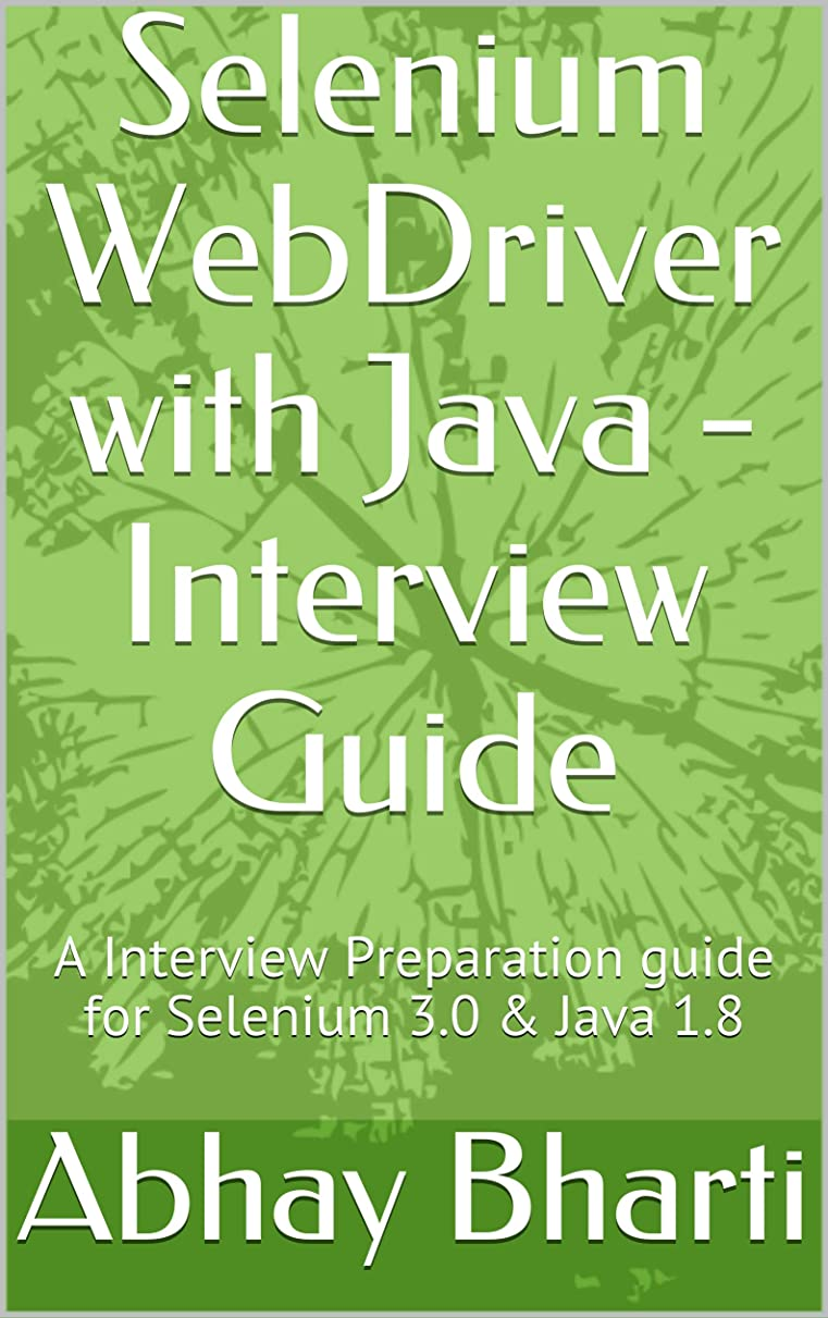 最後の概してバイナリSelenium WebDriver with Java - Interview Guide: A Interview Preparation guide for Selenium 3.0 & Java 1.8 (English Edition)
