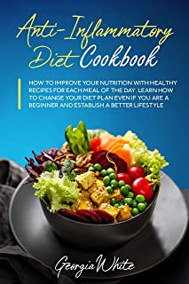 Anti-Inflammatory Diet Cookbook: How to Improve Your Nutrition with Healthy Recipes for Each Meal of the Day. Learn How to...