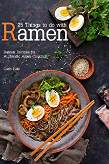 25 Things to do with Ramen: Ramen Recipes for Authentic Asian Cooking