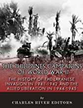 The Philippines Campaigns of World War II: The History of the Japanese Invasion in 1941-1942 and the Allied Liberation in 1944-1945