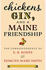 Chickens, Gin, and a Maine Friendship: The Correspondence of E. B. White and Edmund Ware Smith Kindle Edition