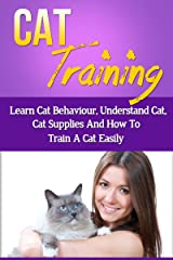 Cat Training – Learn Cat Behaviour, Understand Cat, Cat Supplies And How To Train A Cat Easily (Cat Trainer Secrets, Cat Training Problems) Kindle Edition