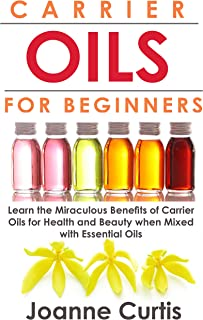 Carrier Oils For Beginners: Learn the Miraculous Benefits of Carrier Oils for Health and Beauty when Mixed With Essential ...