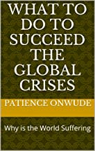 What to do to Succeed the Global Crises: Why is the World Suffering?